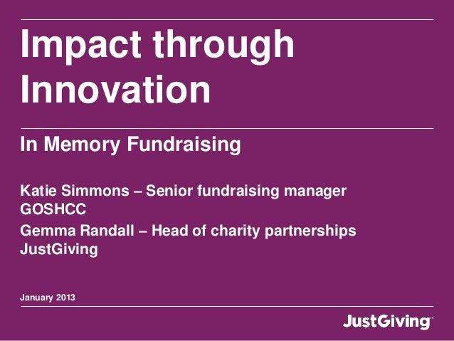 Impact throughInnovationIn Memory FundraisingKatie Simmons – Senior fundraising managerGOSHCCGemma Randall – Head of chari...