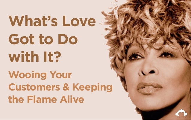 What's LoveGot to Dowith It?Wooing YourCustomers & Keepingthe Flame Alive
