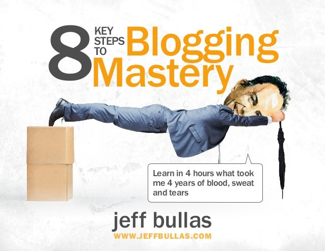 jeff bullaswww.jeffbullas.com Learn in 4 hours what took me 4 years of blood, sweat and tears BloggingKey Steps to 8Mastery