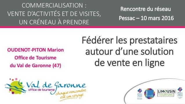 Fédérer les prestataires autour d'une solution de vente en ligne OUDENOT-PITON Marion Office de Tourisme du Val de Garonne...