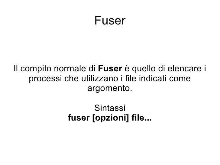 Fuser Il compito normale di  Fuser  è quello di elencare i processi che utilizzano i file indicati come argomento. Sintass...