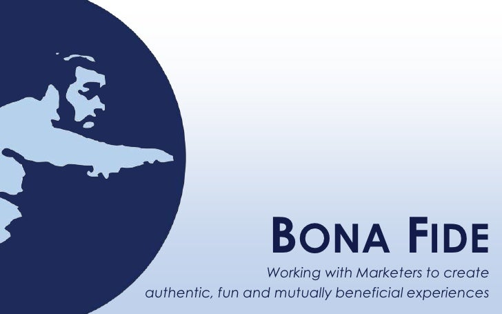 Bona Fide<br />Working with Marketers to create <br />authentic, fun and mutually beneficial experiences<br />