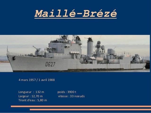 Maillé-Brézé 4 mars 1957 / 1 avril 1988 Longueur : 132 m poids : 3900 t Largeur : 12,70 m vitesse : 33 noeuds Tirant d'eau...