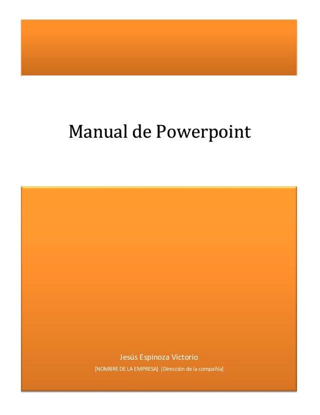Jesús Espinoza Victorio [NOMBRE DE LA EMPRESA] [Dirección de la compañía] Manual de Powerpoint