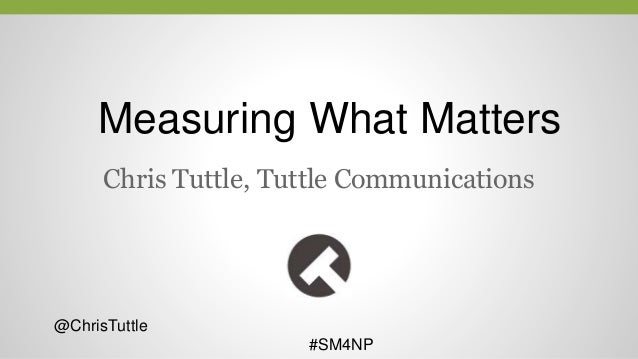 Measuring What Matters Chris Tuttle, Tuttle Communications @ChrisTuttle #SM4NP