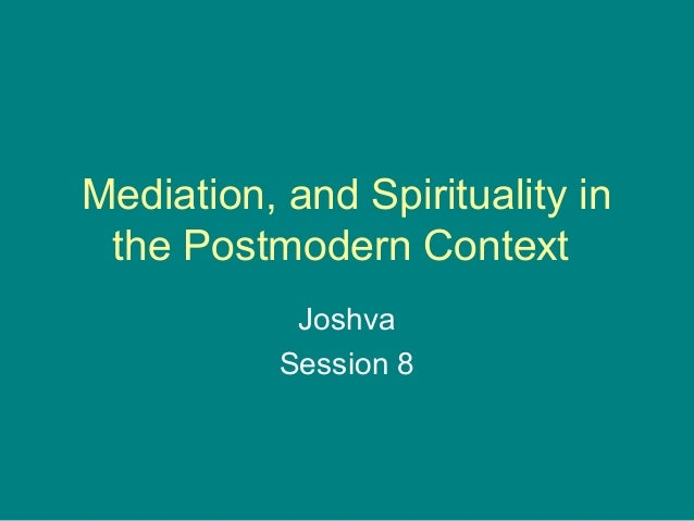 Mediation, and Spirituality in the Postmodern Context Joshva Session 8
