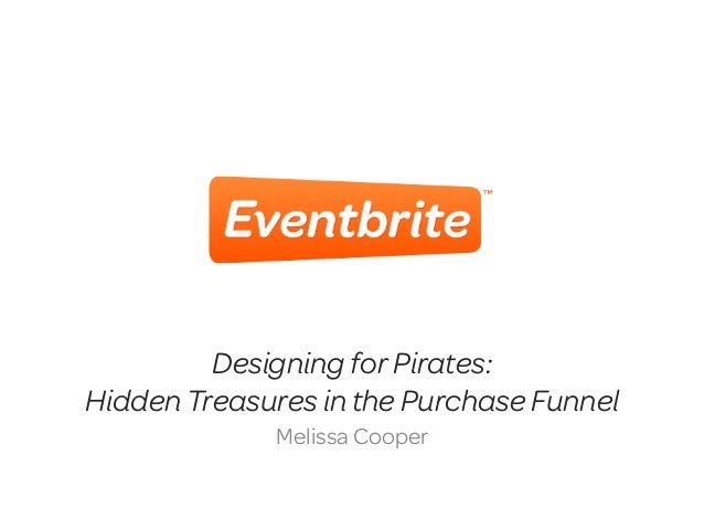 Designing for Pirates:Hidden Treasures in the Purchase Funnel             Melissa Cooper