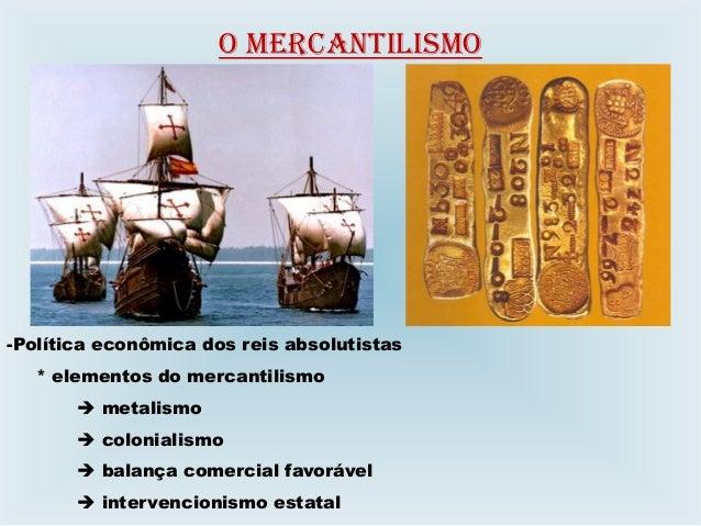 O MERCANTILISMO -Política econômica dos reis absolutistas * elementos do mercantilismo  metalismo  colonialismo  balanç...