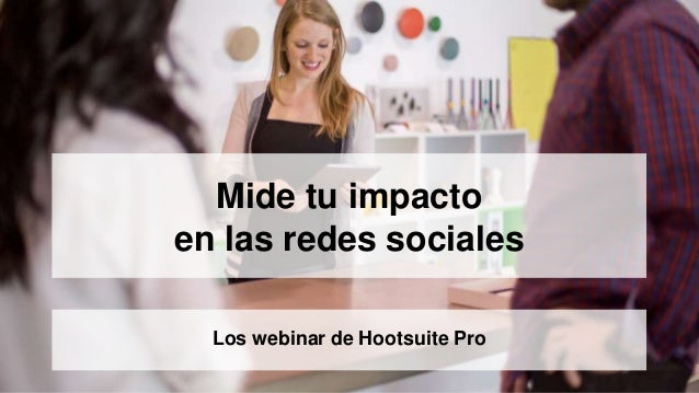 Mide tu impacto  en las redes sociales  Los webinar de Hootsuite Pro