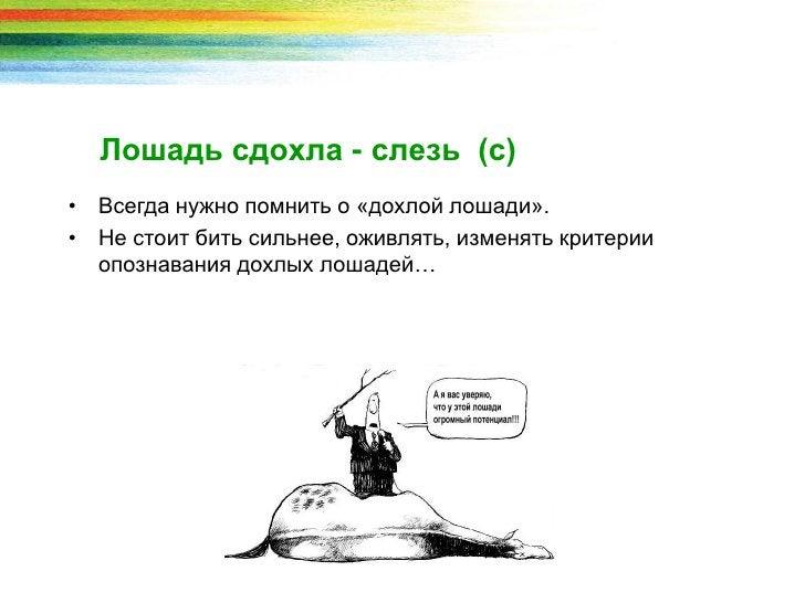 Лошадь сдохла - слезь (с)• Всегда нужно помнить о «дохлой лошади».• Не стоит бить сильнее, оживлять, изменять критерии  оп...