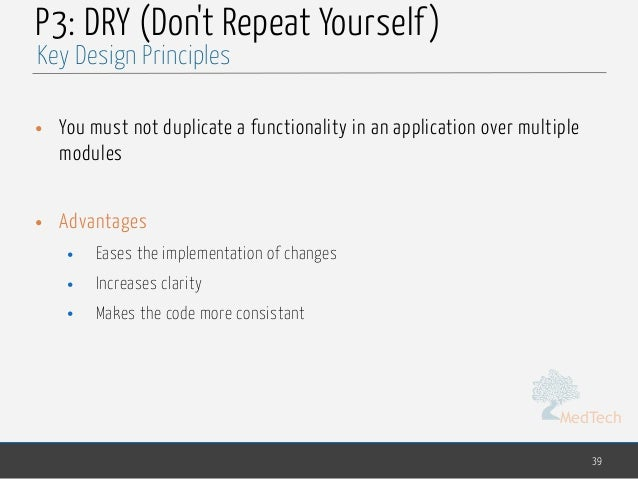 MedTech P3: DRY (Don't Repeat Yourself) • You must not duplicate a functionality in an application over multiple modules •...