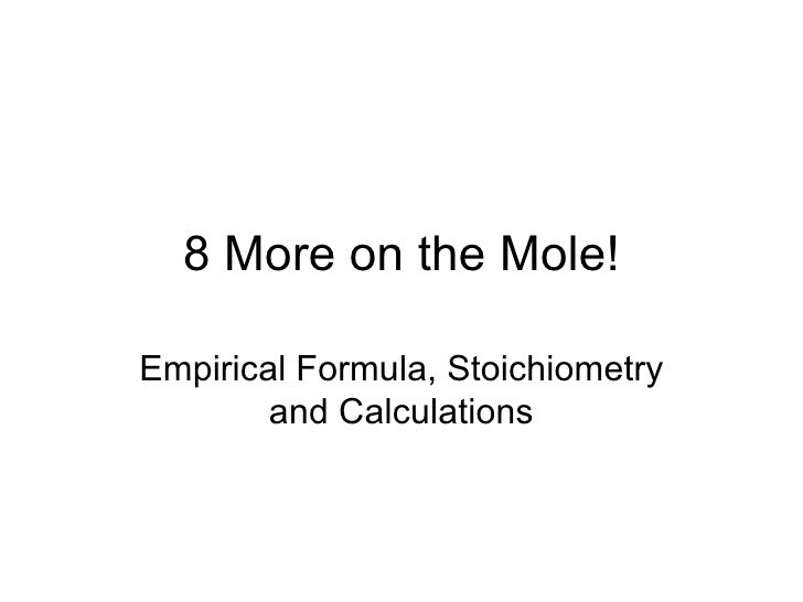 8 More on the Mole! Empirical Formula, Stoichiometry and Calculations