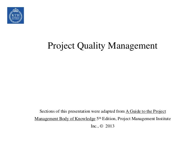 Project Quality Management Sections of this presentation were adapted from A Guide to the Project Management Body of Knowl...
