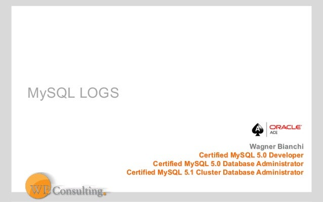 MySQL LOGS  Wagner Bianchi  Certified MySQL 5.0 Developer  Certified MySQL 5.0 Database Administrator  Certified MySQL 5.1...