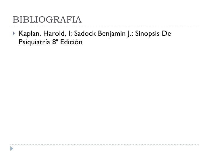 BIBLIOGRAFIA <ul><li>Kaplan, Harold, I; Sadock Benjamin J.; Sinopsis De Psiquiatría 8ª Edición </li></ul>