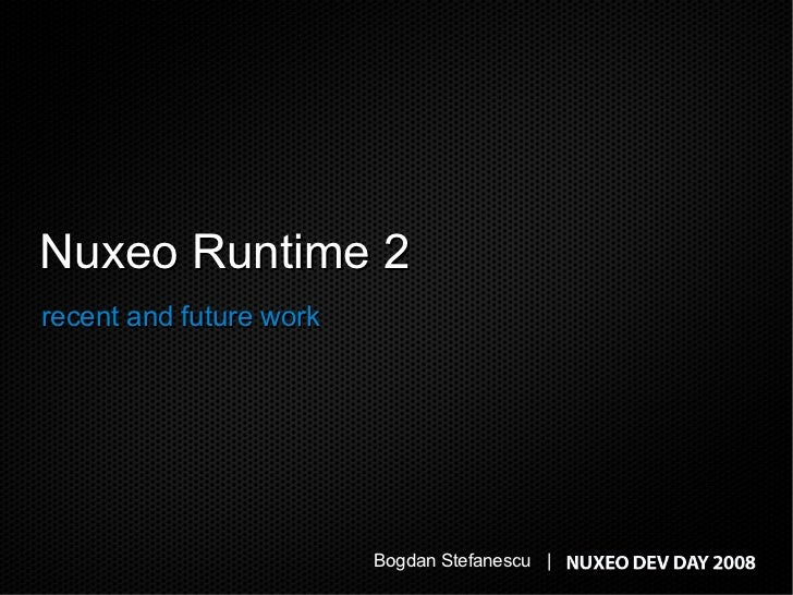Nuxeo Runtime 2 recent and future work                              Bogdan Stefanescu |