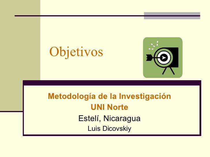 Objetivos Metodología de la Investigación UNI Norte Estelí, Nicaragua Luis Dicovskiy