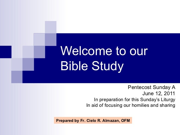 Welcome to our Bible Study Pentecost Sunday A June 12, 2011 In preparation for this Sunday's Liturgy In aid of focusing ou...