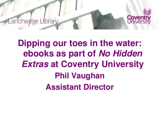Dipping our toes in the water: ebooks as part of No Hidden Extras at Coventry University Phil Vaughan Assistant Director
