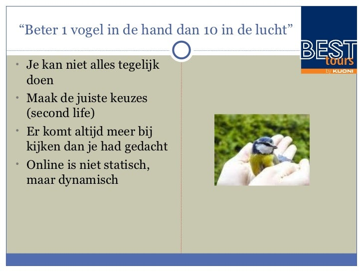 """ Beter 1 vogel in de hand dan 10 in de lucht"" <ul><li>Je kan niet alles tegelijk doen </li></ul><ul><li>Maak de juiste ke..."