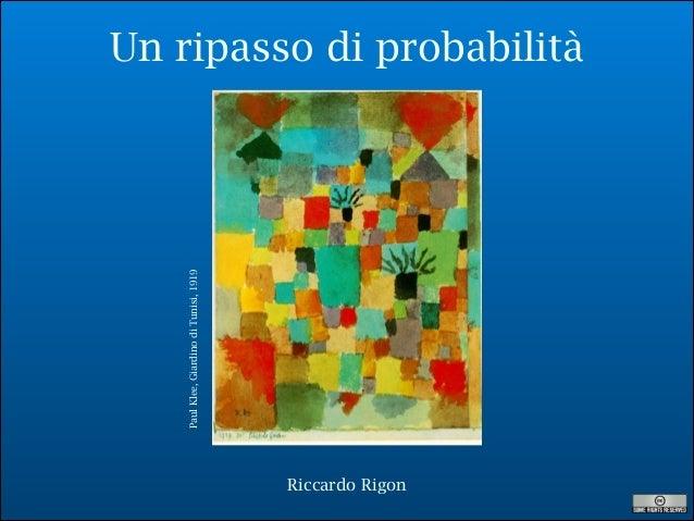Un ripasso di probabilità PaulKlee,GiardinodiTunisi,1919 Riccardo Rigon