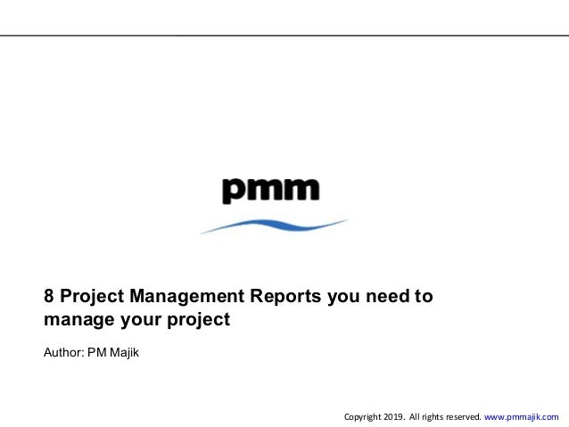 8 Project Management Reports you need to manage your project Author: PM Majik Copyright 2019. All rights reserved. www.pmm...
