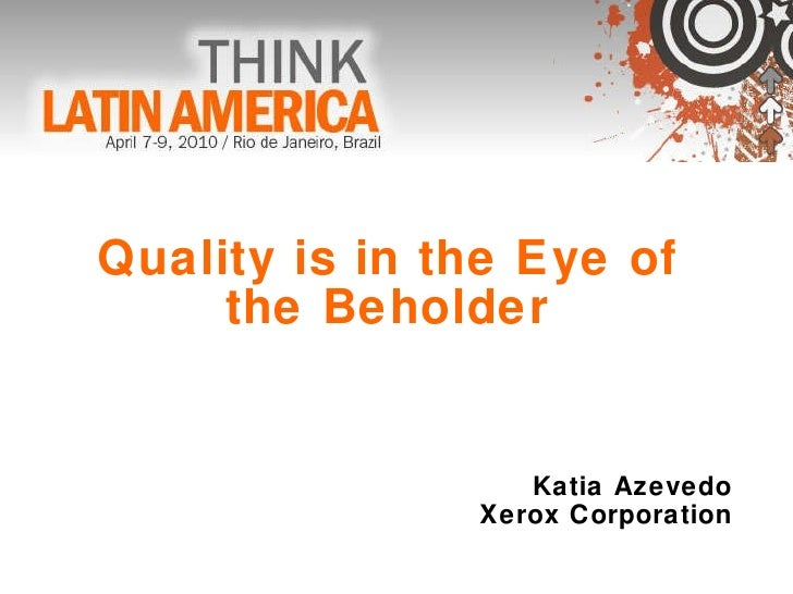 Quality is in the Eye of  the Beholder  Katia Azevedo Xerox Corporation