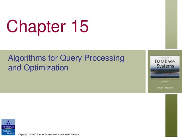 Chapter 15 Algorithms for Query Processing and Optimization  Copyright © 2007 Ramez Elmasri and Shamkant B. Navathe