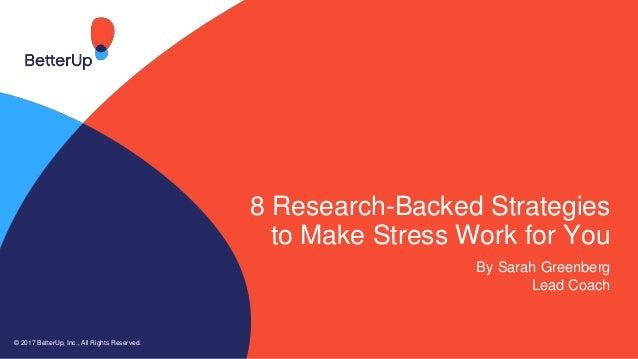 8 Research-Backed Strategies to Make Stress Work for You By Sarah Greenberg Lead Coach © 2017 BetterUp, Inc., All Rights R...