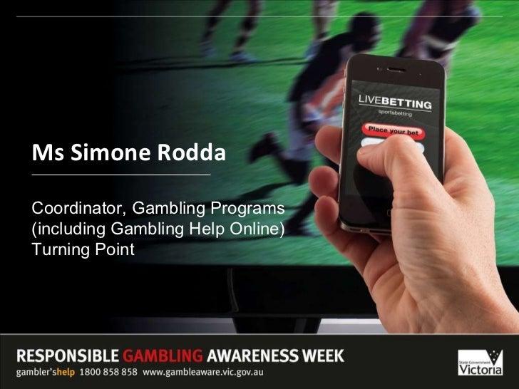 Ms Simone Rodda Coordinator, Gambling Programs  (including Gambling Help Online) Turning Point