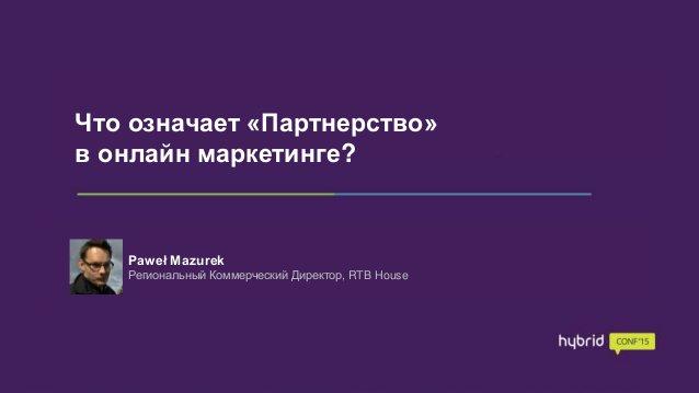 Что означает «Партнерство» в онлайн маркетинге? HybridConf, Москва 25.05.2015 r. Что означает «Партнерство» в онлайн марке...