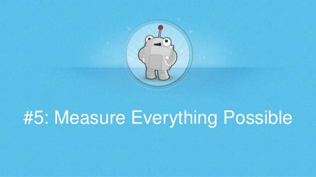 #5: Measure Everything Possible
