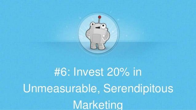#6: Invest 20% in Unmeasurable, Serendipitous Marketing