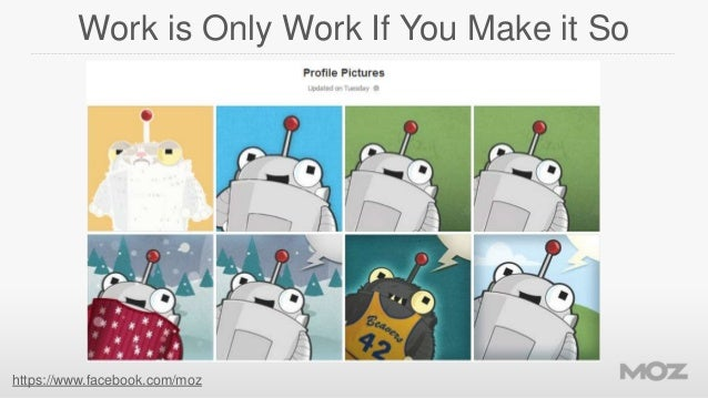 Work is Only Work If You Make it So  https://www.facebook.com/moz