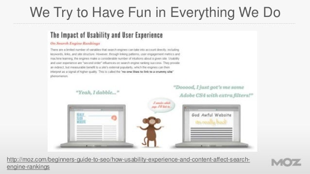 We Try to Have Fun in Everything We Do  http://moz.com/beginners-guide-to-seo/how-usability-experience-and-content-affect-...