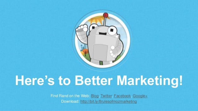 Here's to Better Marketing! Find Rand on the Web: Blog, Twitter, Facebook, Google+ Download: http://bit.ly/8rulesofmozmark...