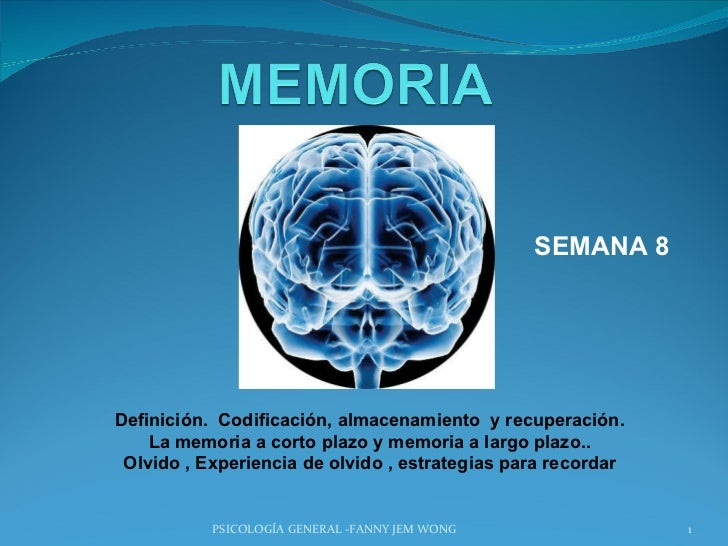 SEMANA 8 PSICOLOGÍA GENERAL -FANNY JEM WONG Definición.  Codificación, almacenamiento  y recuperación. La memoria a corto ...