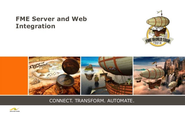CONNECT. TRANSFORM. AUTOMATE. FME Server and Web Integration