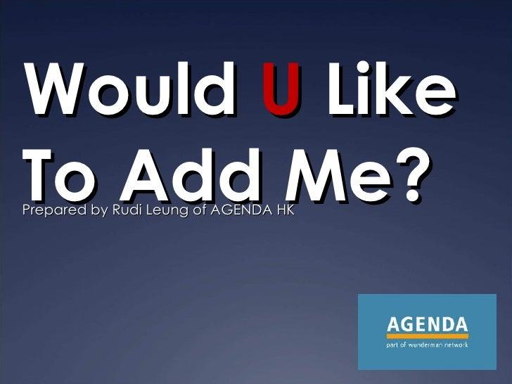 Would  U  Like To Add Me? Prepared by Rudi Leung of AGENDA HK
