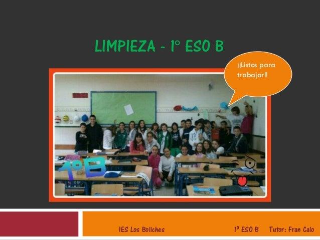 LIMPIEZA - 1º ESO BIES Los Boliches 1º ESO B Tutor: Fran Calo¡¡Listos paratrabajar!!