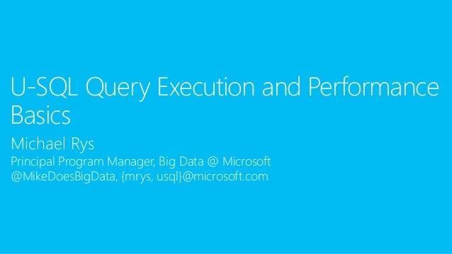 Michael Rys Principal Program Manager, Big Data @ Microsoft @MikeDoesBigData, {mrys, usql}@microsoft.com U-SQL Query Execu...