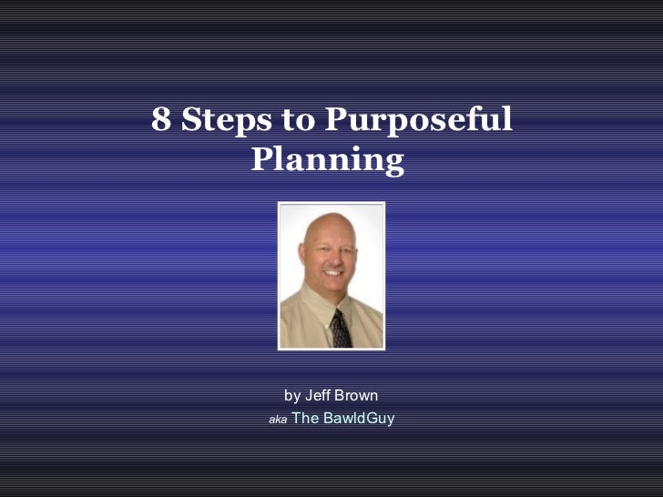 by Jeff Brown aka   The BawldGuy 8 Steps to Purposeful Planning