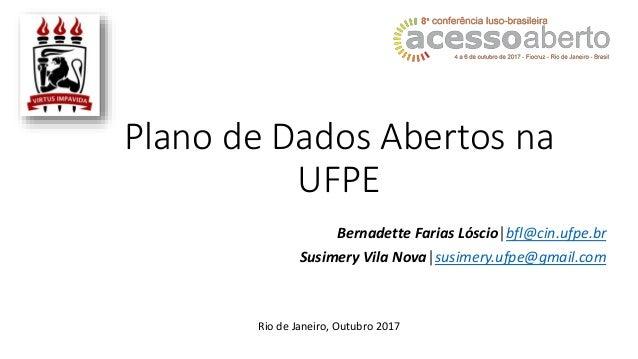 Plano de Dados Abertos na UFPE Bernadette Farias Lóscio│bfl@cin.ufpe.br Susimery Vila Nova│susimery.ufpe@gmail.com Rio de ...