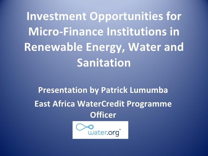 Investment Opportunities for Micro-Finance Institutions in Renewable Energy, Water and Sanitation Presentation by Patrick ...