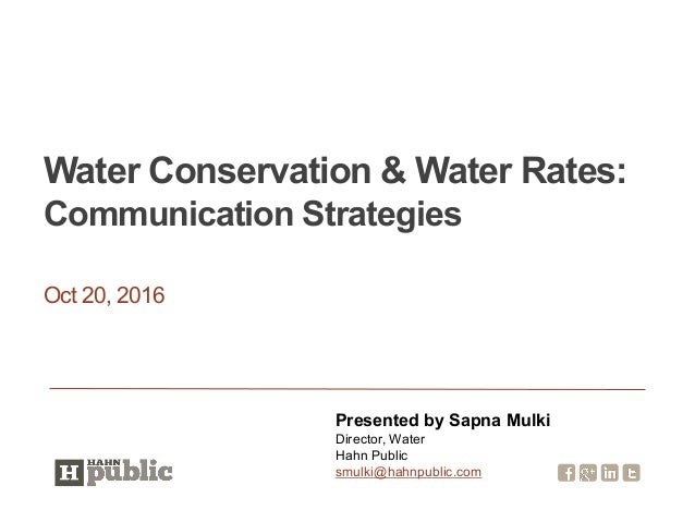Oct 20, 2016 Water Conservation & Water Rates: Communication Strategies Presented by Sapna Mulki Director, Water Hahn Publ...