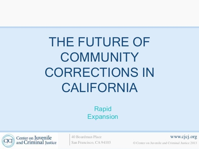 THE FUTURE OF  COMMUNITYCORRECTIONS IN  CALIFORNIA              Rapid            Expansion   40 Boardman Place            ...