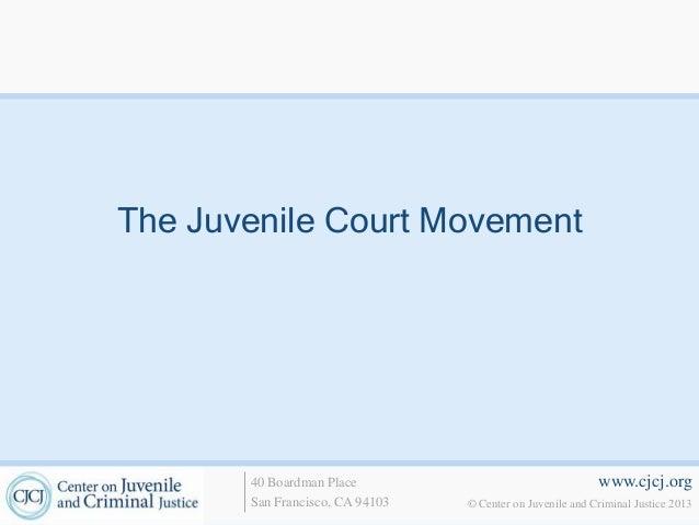 www.cjcj.org© Center on Juvenile and Criminal Justice 201340 Boardman PlaceSan Francisco, CA 94103The Juvenile Court Movem...
