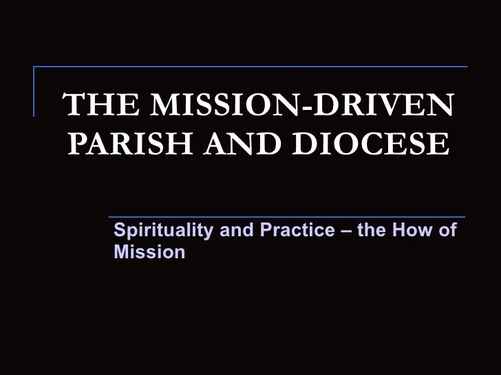 THE MISSION-DRIVEN PARISH AND DIOCESE Spirituality and Practice – the How of Mission