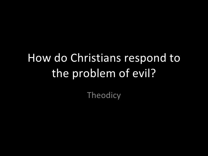 How do Christians respond to the problem of evil? Theodicy