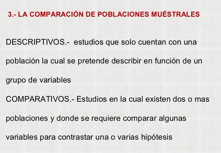 3.- LA COMPARACIÓN DE POBLACIONES MUÉSTRALES DESCRIPTIVOS.-  estudios que solo cuentan con una población la cual se preten...